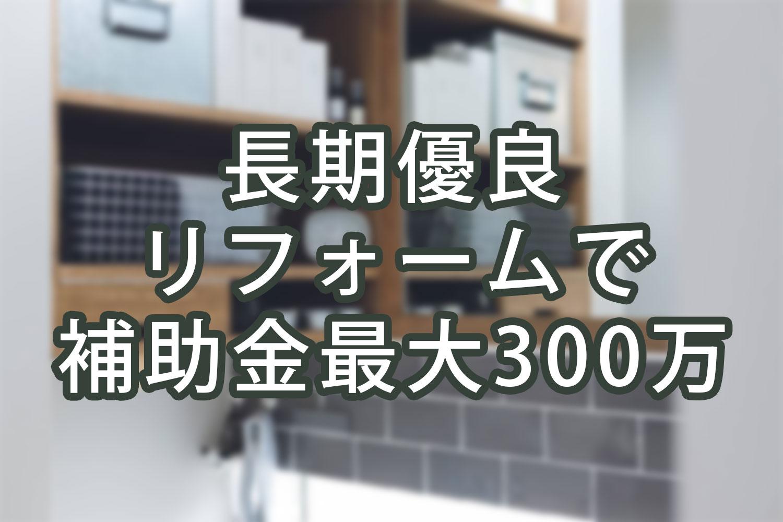 【リノベの補助金】長期優良住宅化リフォーム事業、スタートします!
