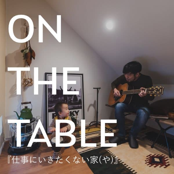 ON THE TABLE『仕事にいきたくない家(や)』